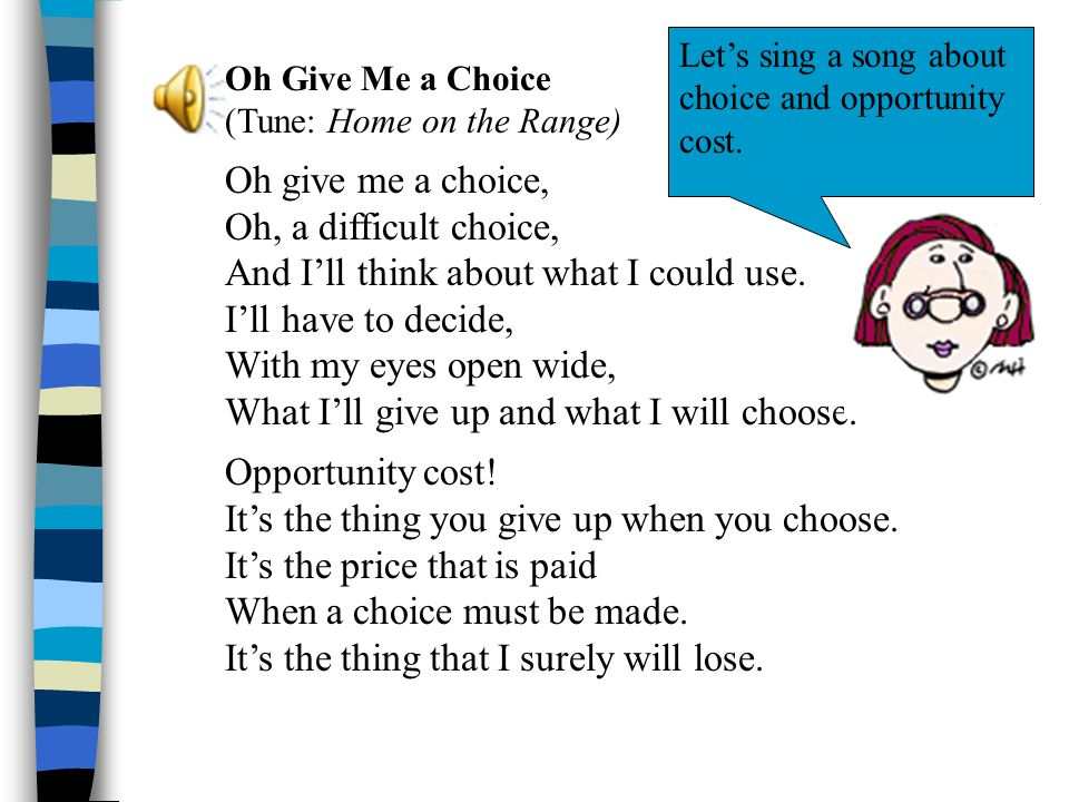 Oh Give Me a Choice (Tune: Home on the Range) Oh give me a choice, Oh, a difficult choice, And I'll think about what I could use. I'll have to decide,