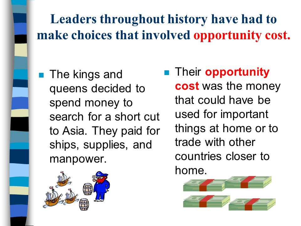 Leaders throughout history have had to make choices that involved opportunity cost. n The kings and queens decided to spend money to search for a shor