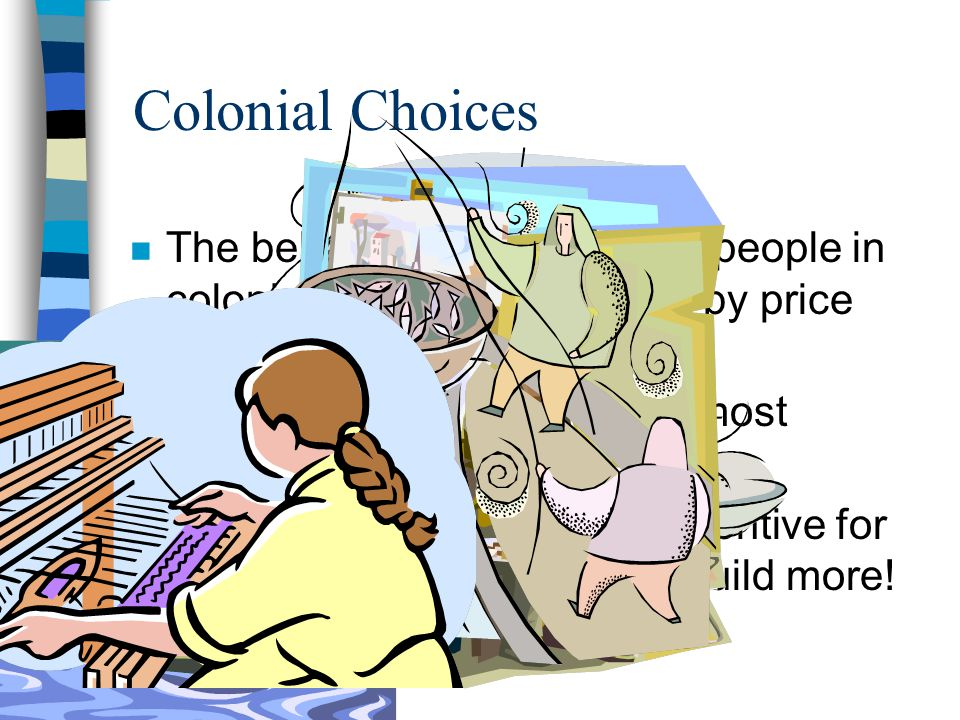 Colonial Choices n The behavior and choices of people in colonial times were affected by price incentives, too! n What would make them the most money?
