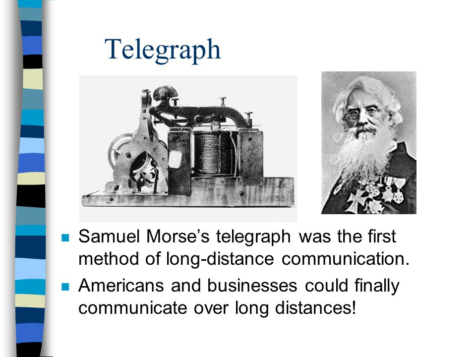 Telegraph n Samuel Morse's telegraph was the first method of long-distance communication. n Americans and businesses could finally communicate over lo