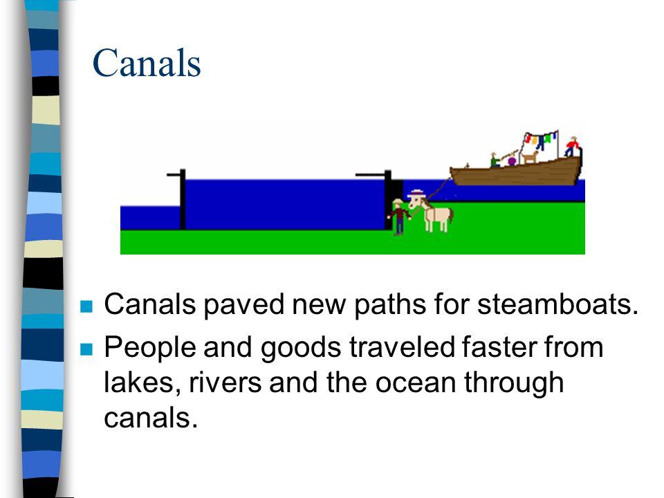 Canals n Canals paved new paths for steamboats. n People and goods traveled faster from lakes, rivers and the ocean through canals.