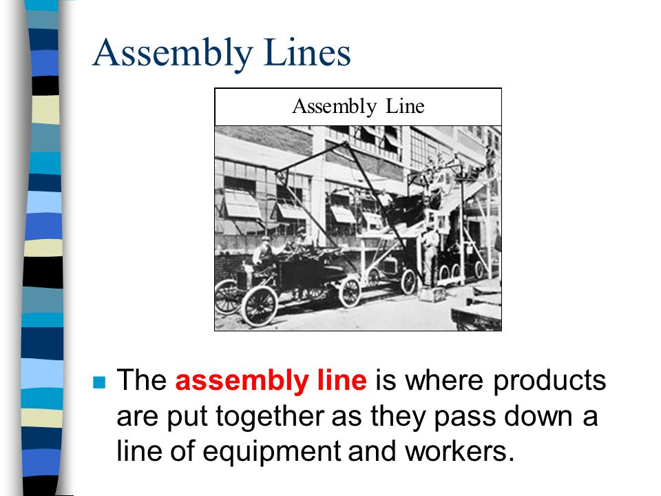 Assembly Lines n The assembly line is where products are put together as they pass down a line of equipment and workers. Assembly Line