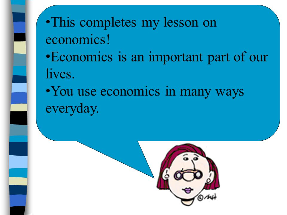 This completes my lesson on economics! Economics is an important part of our lives. You use economics in many ways everyday.