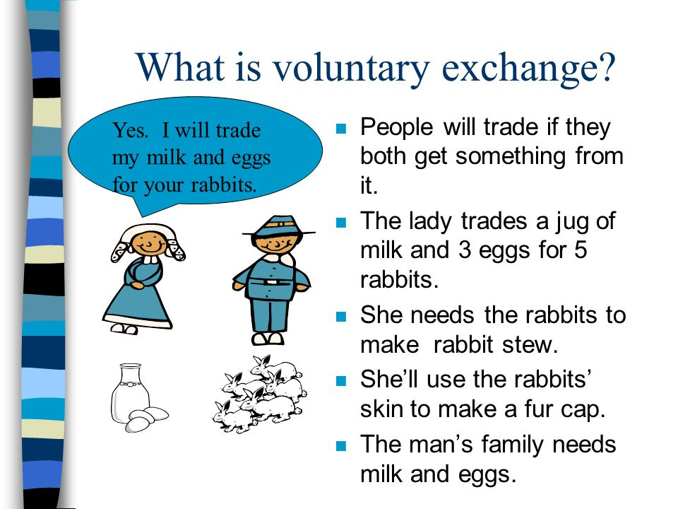 What is voluntary exchange? n People will trade if they both get something from it. n The lady trades a jug of milk and 3 eggs for 5 rabbits. n She ne