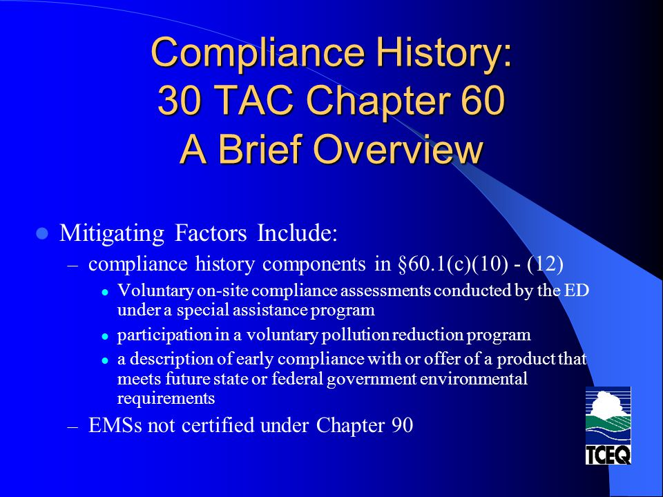 Compliance History: 30 TAC Chapter 60 A Brief Overview Mitigating Factors Include: – compliance history components in §60.1(c)(10) - (12) Voluntary on