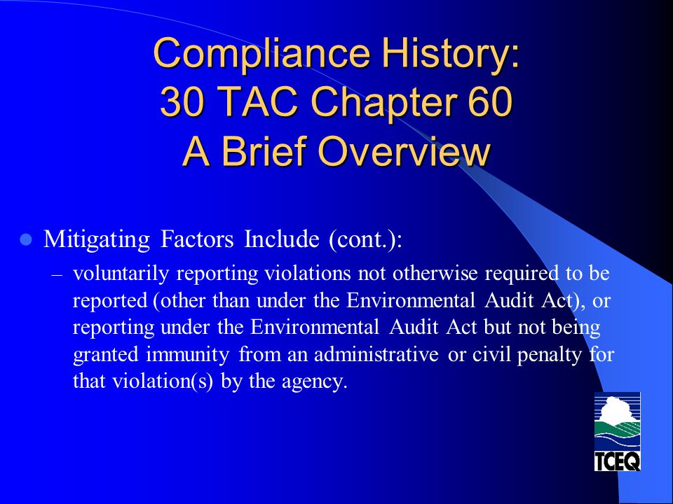 Compliance History: 30 TAC Chapter 60 A Brief Overview Mitigating Factors Include (cont.): – voluntarily reporting violations not otherwise required to be reported (other than under the Environmental Audit Act), or reporting under the Environmental Audit Act but not being granted immunity from an administrative or civil penalty for that violation(s) by the agency.