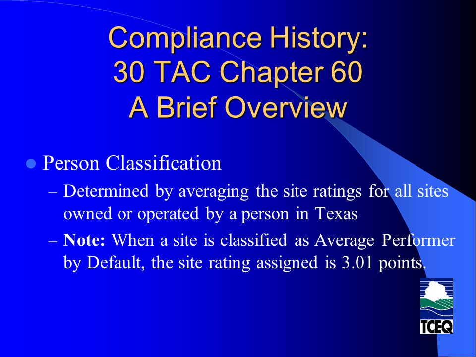 Compliance History: 30 TAC Chapter 60 A Brief Overview Person Classification – Determined by averaging the site ratings for all sites owned or operate