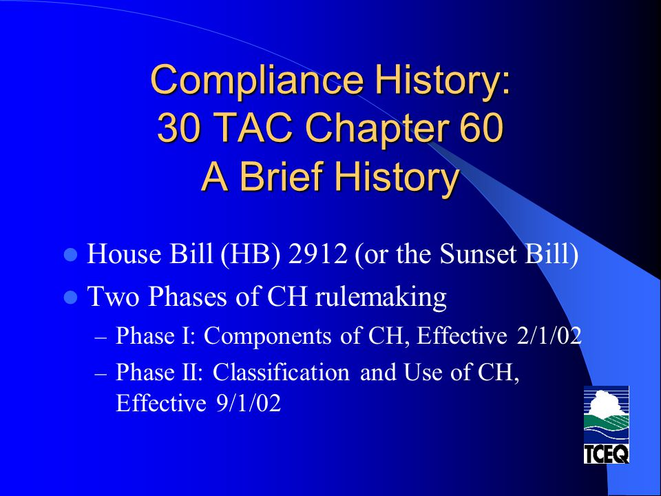 Compliance History: 30 TAC Chapter 60 A Brief History House Bill (HB) 2912 (or the Sunset Bill) Two Phases of CH rulemaking – Phase I: Components of C