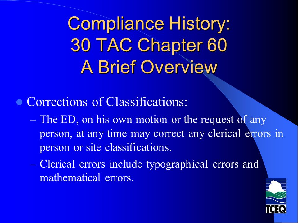 Compliance History: 30 TAC Chapter 60 A Brief Overview Corrections of Classifications: – The ED, on his own motion or the request of any person, at any time may correct any clerical errors in person or site classifications.