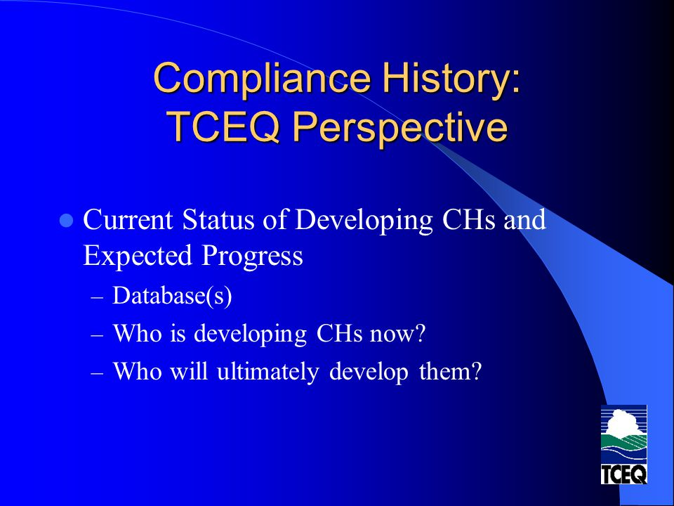 Compliance History: TCEQ Perspective Current Status of Developing CHs and Expected Progress – Database(s) – Who is developing CHs now? – Who will ulti