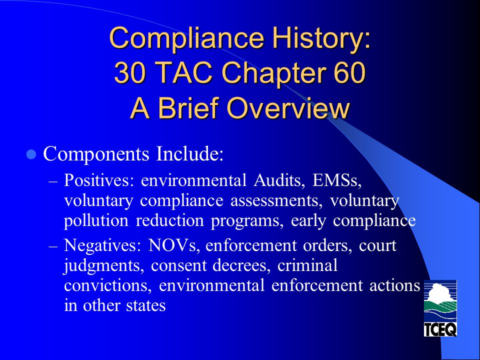 Compliance History: 30 TAC Chapter 60 A Brief Overview Components Include: – Positives: environmental Audits, EMSs, voluntary compliance assessments,