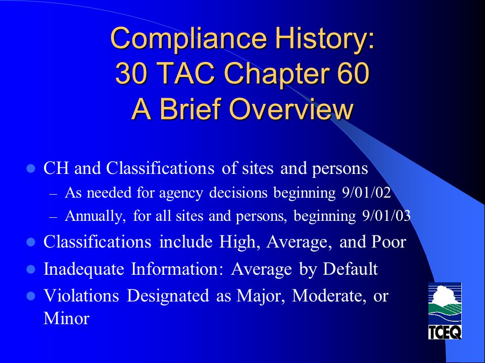 Compliance History: 30 TAC Chapter 60 A Brief Overview Repeat Violator Designation (by site) – Based on four criteria Complexity of site (types of permits) Number of sites in Texas Size of site (FINs, WQ Outfalls, AHWMUs) Location of site (in non-attainment area) – Determined by number of: criteria points; and Major Violations during CH period