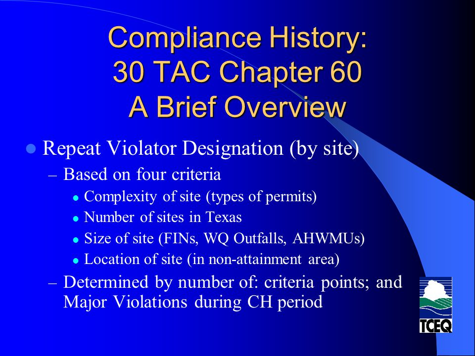 Compliance History: 30 TAC Chapter 60 A Brief Overview Use of Compliance History: – Permitting Decisions – Enforcement (modifications to Penalty Policy, eff.