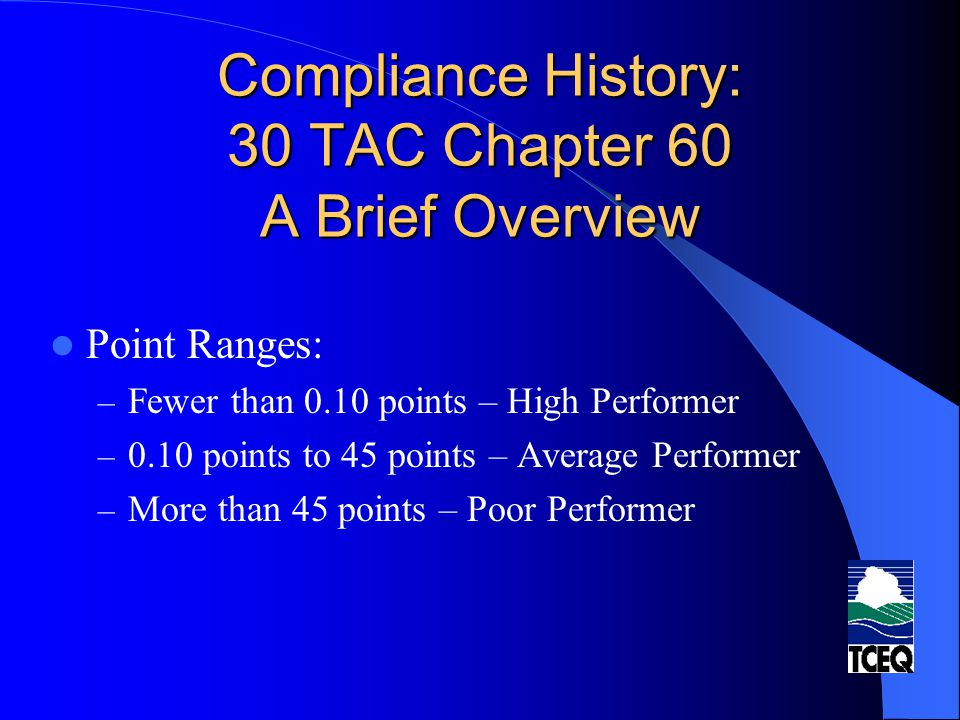 Compliance History: 30 TAC Chapter 60 A Brief Overview Mitigating Factors: – Only considered for sites classified as poor performer based on the formula The Executive Director shall consider The Executive Director may reclassify based upon