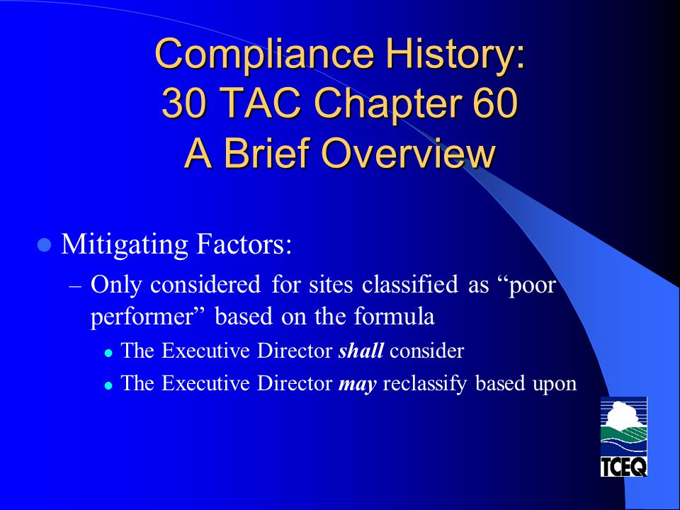 Compliance History: 30 TAC Chapter 60 A Brief Overview Mitigating Factors Include: – compliance history components in §60.1(c)(10) - (12) Voluntary on-site compliance assessments conducted by the ED under a special assistance program participation in a voluntary pollution reduction program a description of early compliance with or offer of a product that meets future state or federal government environmental requirements – EMSs not certified under Chapter 90