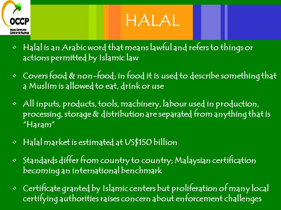 HALAL Halal is an Arabic word that means lawful and refers to things or actions permitted by Islamic law Covers food & non-food; in food it is used to describe something that a Muslim is allowed to eat, drink or use All inputs, products, tools, machinery, labour used in production, processing, storage & distribution are separated from anything that is Haram Halal market is estimated at US$150 billion Standards differ from country to country; Malaysian certification becoming an international benchmark Certificate granted by Islamic centers but proliferation of many local certifying authorities raises concern about enforcement challenges