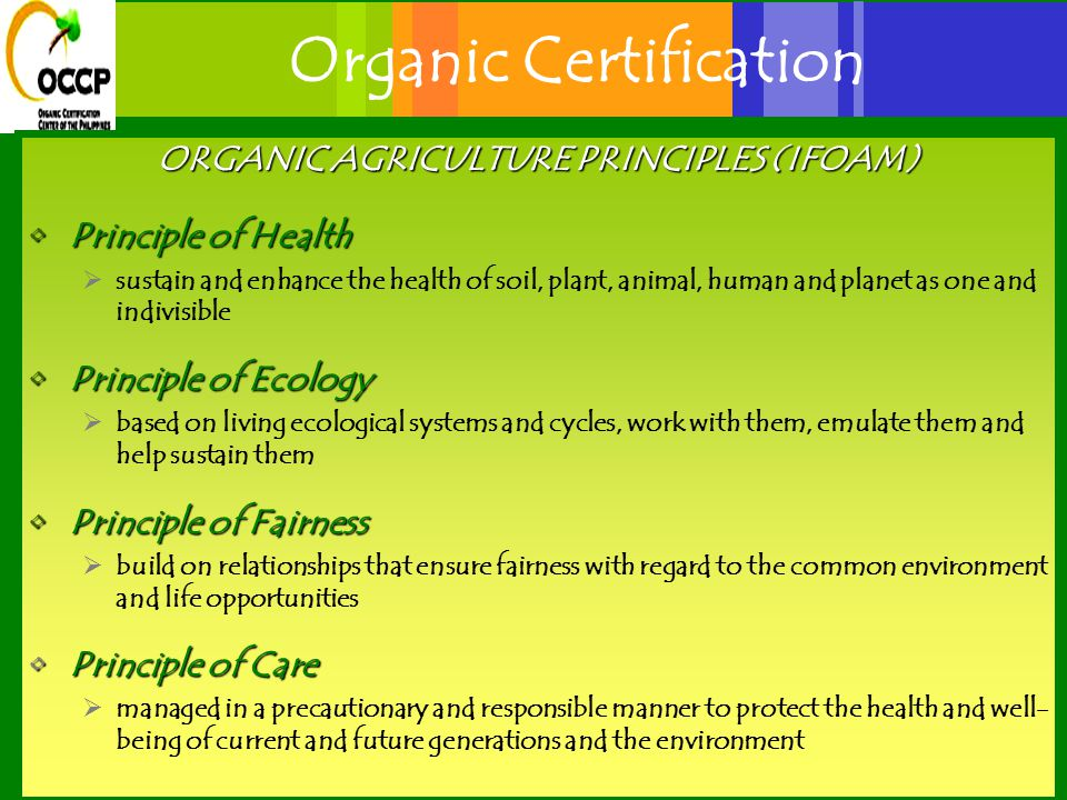 Organic Certification ORGANIC AGRICULTURE PRINCIPLES (IFOAM) Principle of HealthPrinciple of Health  sustain and enhance the health of soil, plant, animal, human and planet as one and indivisible Principle of EcologyPrinciple of Ecology  based on living ecological systems and cycles, work with them, emulate them and help sustain them Principle of FairnessPrinciple of Fairness  build on relationships that ensure fairness with regard to the common environment and life opportunities Principle of CarePrinciple of Care  managed in a precautionary and responsible manner to protect the health and well- being of current and future generations and the environment