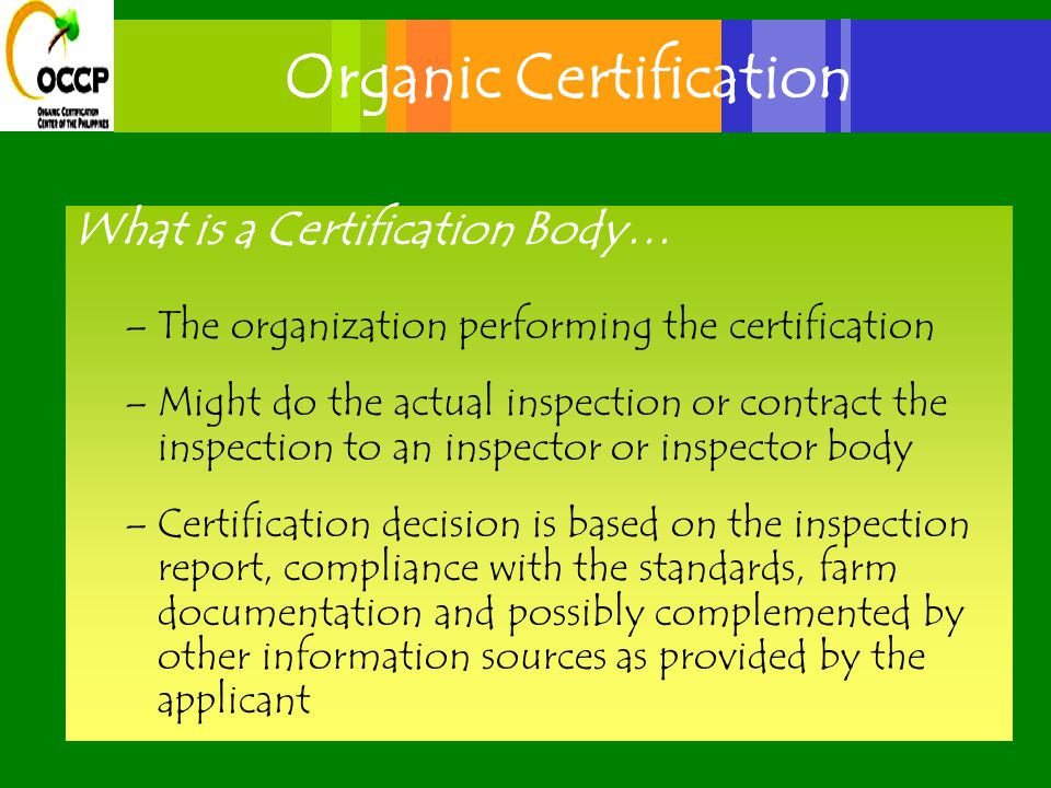 Organic Certification What is a Certification Body… –The organization performing the certification –Might do the actual inspection or contract the inspection to an inspector or inspector body –Certification decision is based on the inspection report, compliance with the standards, farm documentation and possibly complemented by other information sources as provided by the applicant