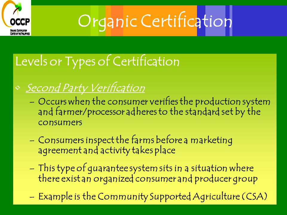 Organic Certification Levels or Types of Certification Second Party Verification –Occurs when the consumer verifies the production system and farmer/processor adheres to the standard set by the consumers –Consumers inspect the farms before a marketing agreement and activity takes place –This type of guarantee system sits in a situation where there exist an organized consumer and producer group –Example is the Community Supported Agriculture (CSA)