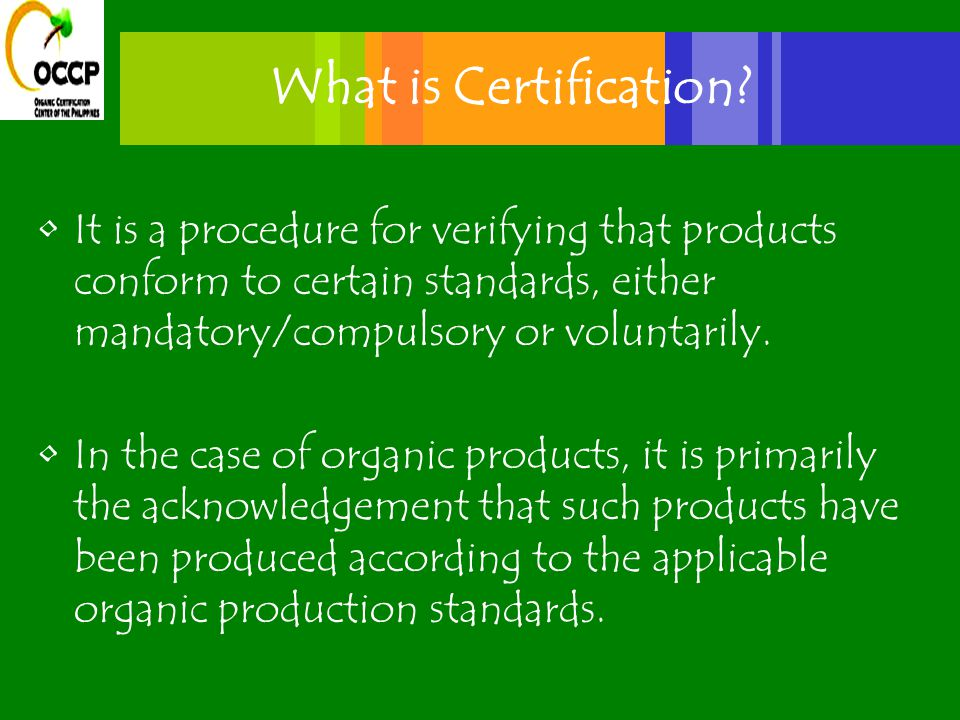Organic Certification Certification Requirement/Processes Study the organic standards Compliance to the standards Documentation and record keeping (day to day farming and marketing records and other activities) Planning –written annual production plan Application Inspection Fees (need for costing and scale for cost recovery)