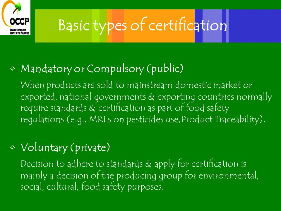 Basic types of certification Mandatory or Compulsory (public) When products are sold to mainstream domestic market or exported, national governments & exporting countries normally require standards & certification as part of food safety regulations (e.g., MRLs on pesticides use,Product Traceability).