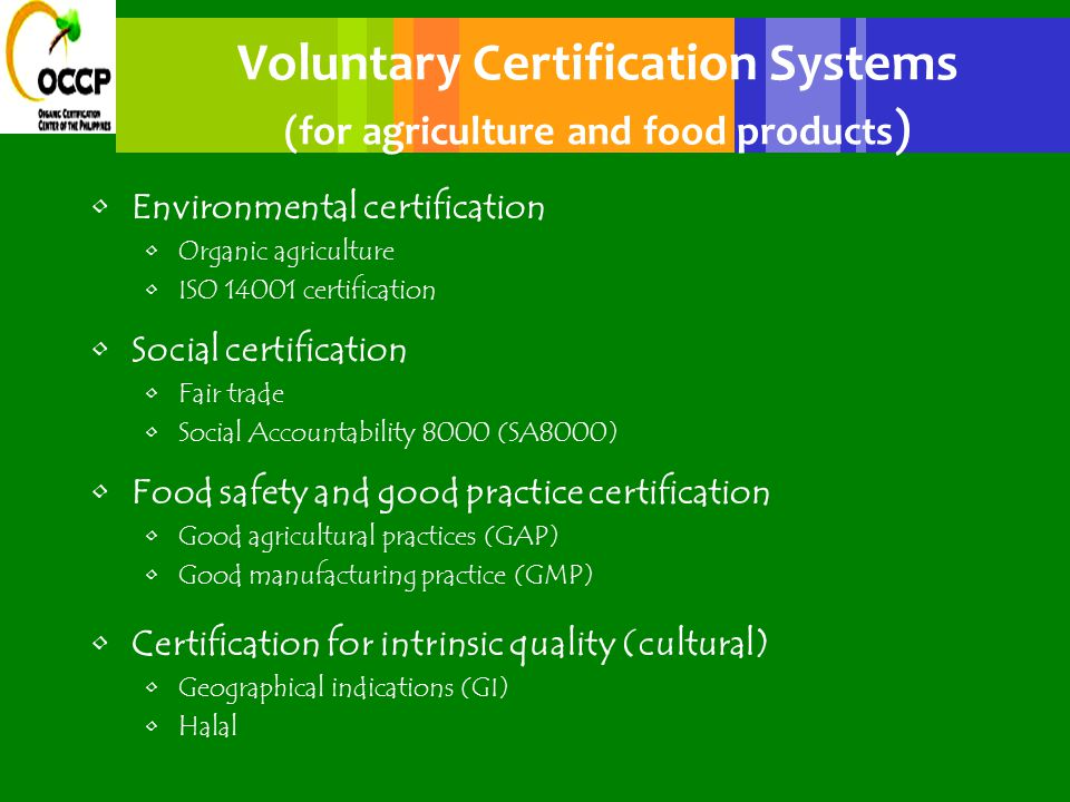 Organic Certification Balance of interests CONSUMER requires healthy and environmentally sound products and is willing to pay premium price Trust FARMER/PROCESSOR is producing according to certain standards (may be putting higher labour, etc.) is getting access to premium price markets