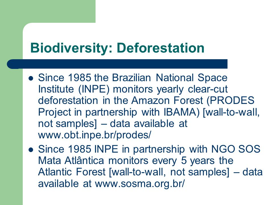 Biodiversity: Deforestation Since 1985 the Brazilian National Space Institute (INPE) monitors yearly clear-cut deforestation in the Amazon Forest (PRODES Project in partnership with IBAMA) [wall-to-wall, not samples] – data available at www.obt.inpe.br/prodes/ Since 1985 INPE in partnership with NGO SOS Mata Atlântica monitors every 5 years the Atlantic Forest [wall-to-wall, not samples] – data available at www.sosma.org.br/