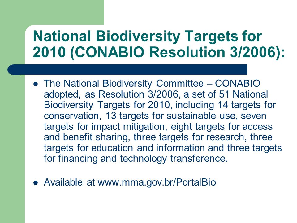 National Biodiversity Targets for 2010 (CONABIO Resolution 3/2006): The National Biodiversity Committee – CONABIO adopted, as Resolution 3/2006, a set of 51 National Biodiversity Targets for 2010, including 14 targets for conservation, 13 targets for sustainable use, seven targets for impact mitigation, eight targets for access and benefit sharing, three targets for research, three targets for education and information and three targets for financing and technology transference.