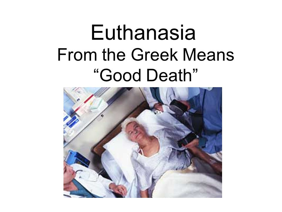 "Euthanasia From the Greek Means ""Good Death"""