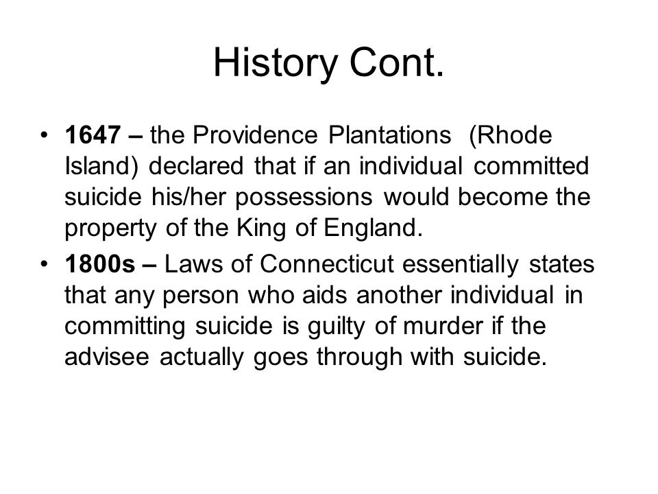 History Cont. 1647 – the Providence Plantations (Rhode Island) declared that if an individual committed suicide his/her possessions would become the p