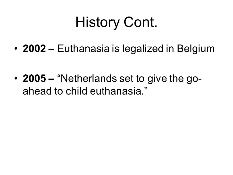 "History Cont. 2002 – Euthanasia is legalized in Belgium 2005 – ""Netherlands set to give the go- ahead to child euthanasia."""