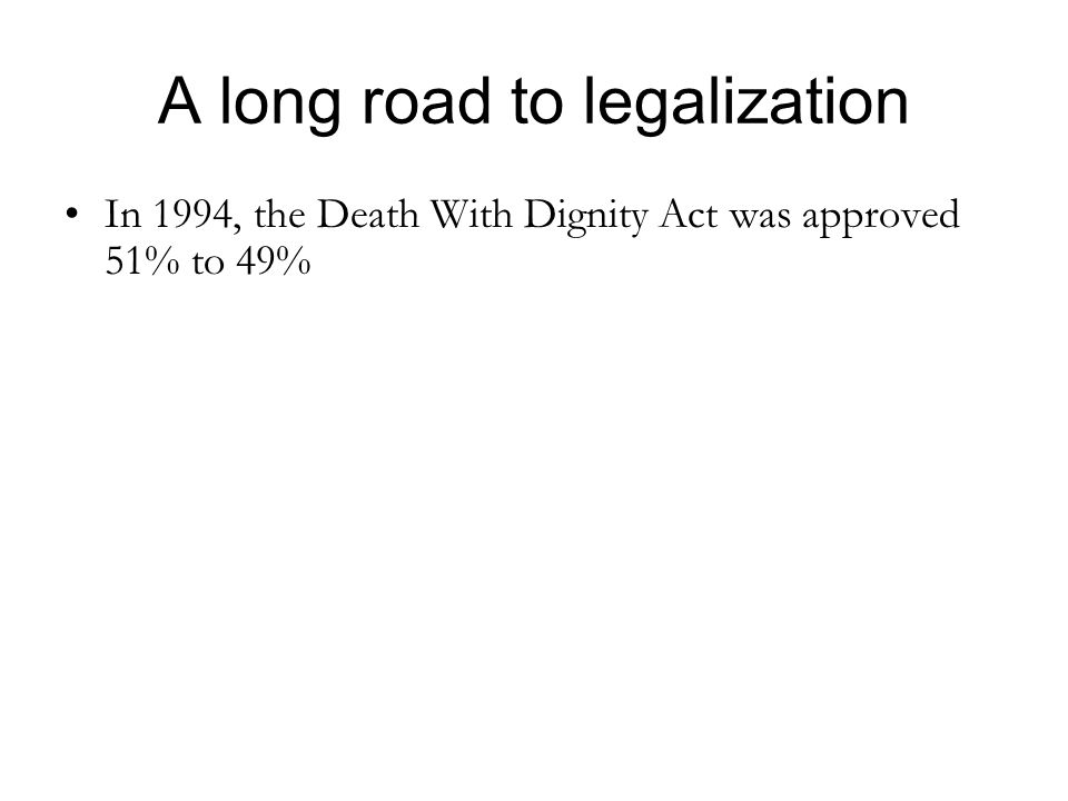 A long road to legalization In 1994, the Death With Dignity Act was approved 51% to 49%