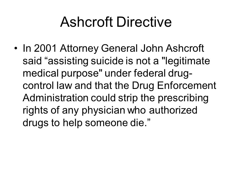 "Ashcroft Directive In 2001 Attorney General John Ashcroft said ""assisting suicide is not a"