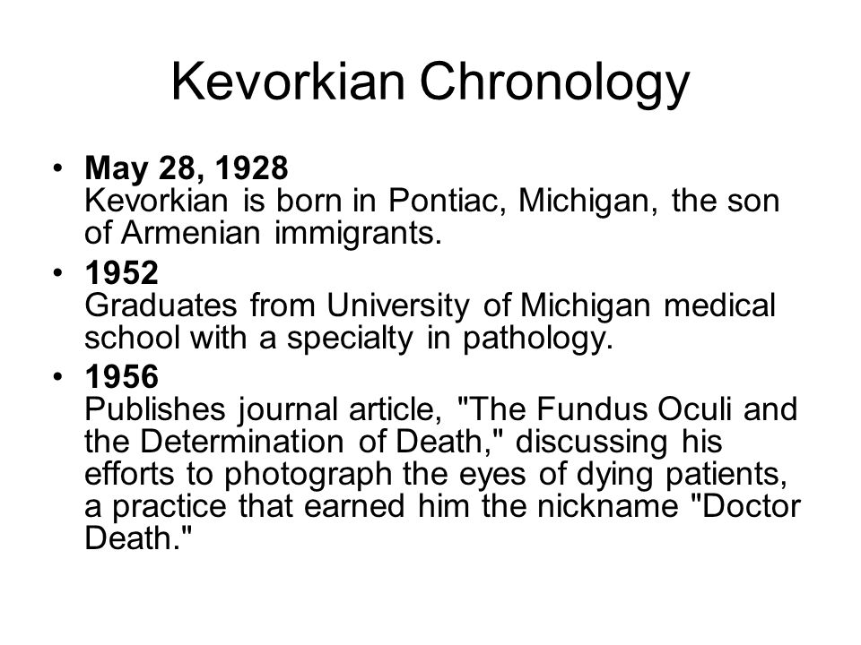 Kevorkian Chronology May 28, 1928 Kevorkian is born in Pontiac, Michigan, the son of Armenian immigrants. 1952 Graduates from University of Michigan m