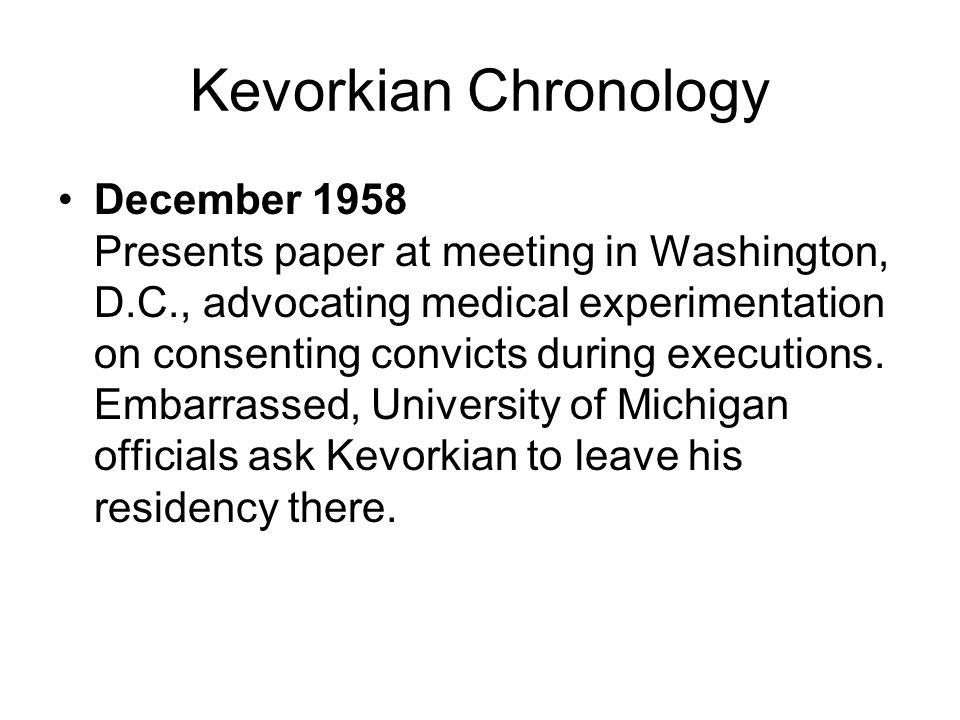 Kevorkian Chronology December 1958 Presents paper at meeting in Washington, D.C., advocating medical experimentation on consenting convicts during exe
