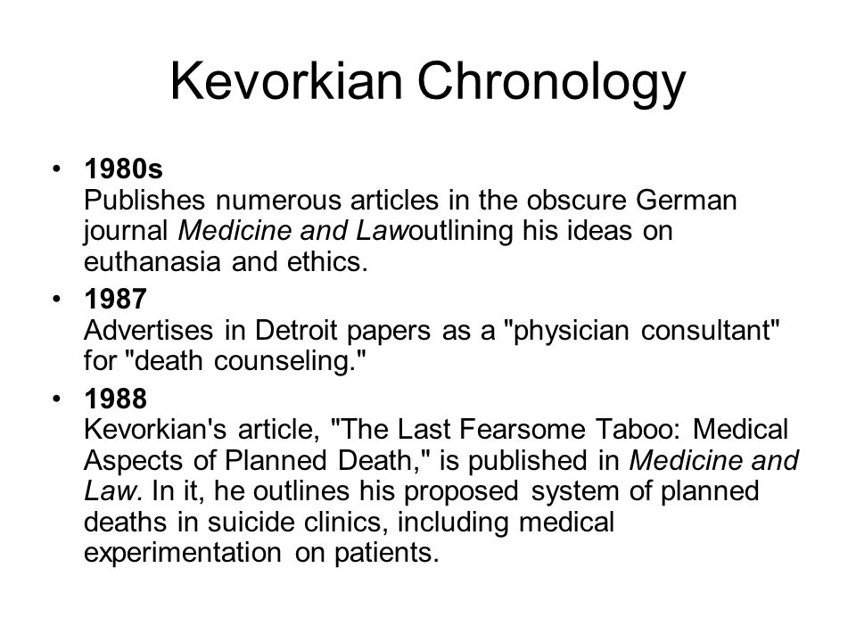 Kevorkian Chronology 1980s Publishes numerous articles in the obscure German journal Medicine and Lawoutlining his ideas on euthanasia and ethics. 198
