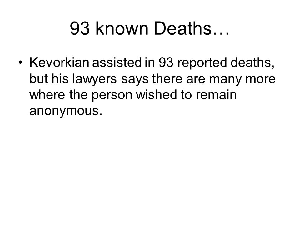 93 known Deaths… Kevorkian assisted in 93 reported deaths, but his lawyers says there are many more where the person wished to remain anonymous.