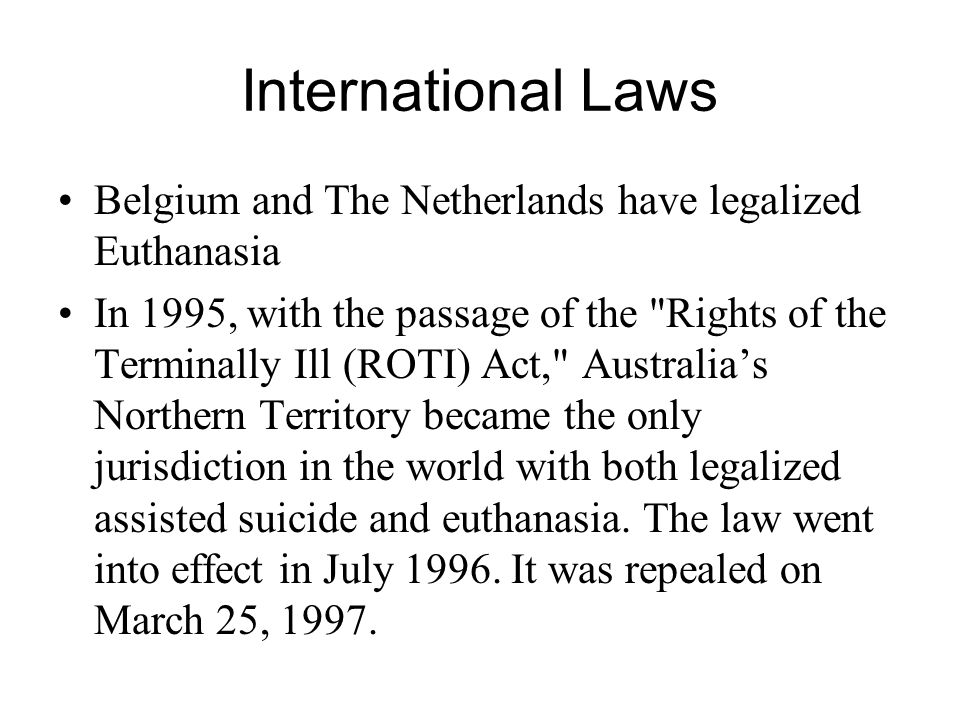 International Laws Belgium and The Netherlands have legalized Euthanasia In 1995, with the passage of the