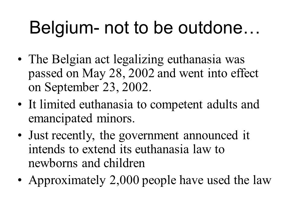 Belgium- not to be outdone… The Belgian act legalizing euthanasia was passed on May 28, 2002 and went into effect on September 23, 2002. It limited eu