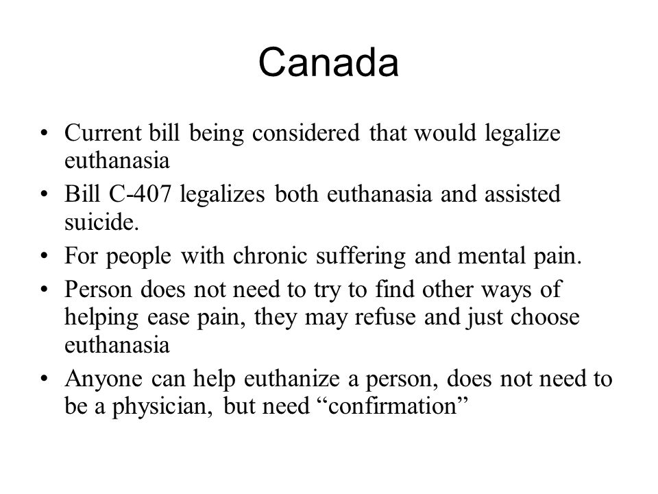 Canada Current bill being considered that would legalize euthanasia Bill C-407 legalizes both euthanasia and assisted suicide. For people with chronic