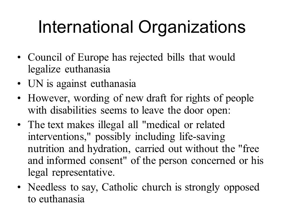 International Organizations Council of Europe has rejected bills that would legalize euthanasia UN is against euthanasia However, wording of new draft