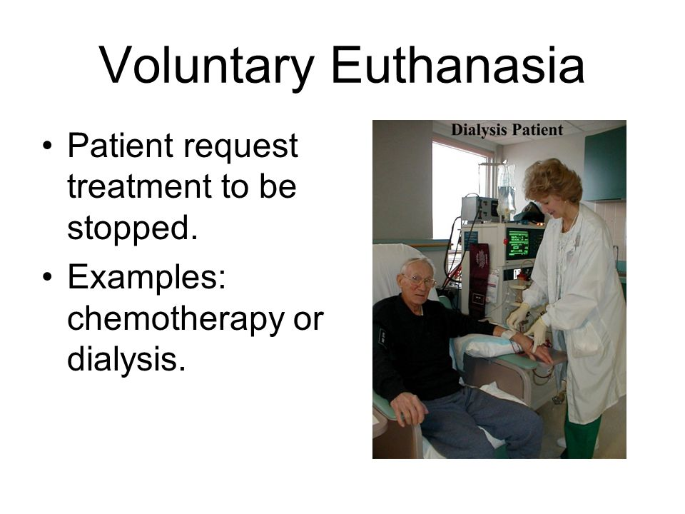 Voluntary Euthanasia Patient request treatment to be stopped. Examples: chemotherapy or dialysis.