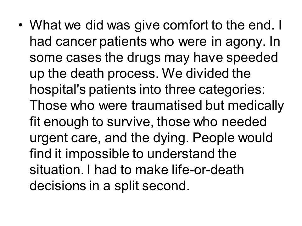 What we did was give comfort to the end. I had cancer patients who were in agony. In some cases the drugs may have speeded up the death process. We di