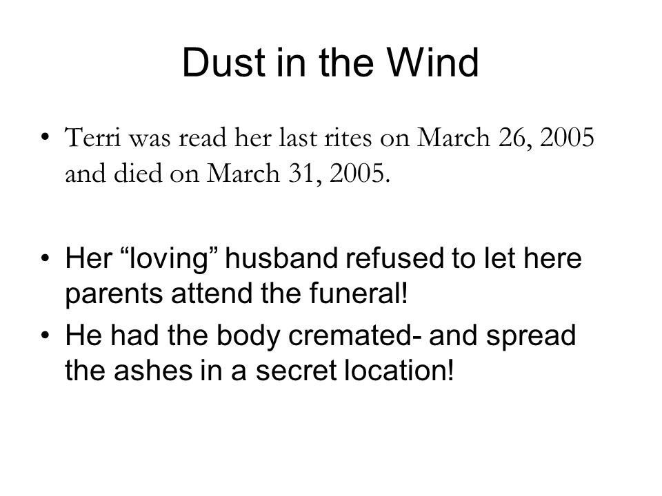 "Dust in the Wind Terri was read her last rites on March 26, 2005 and died on March 31, 2005. Her ""loving"" husband refused to let here parents attend t"