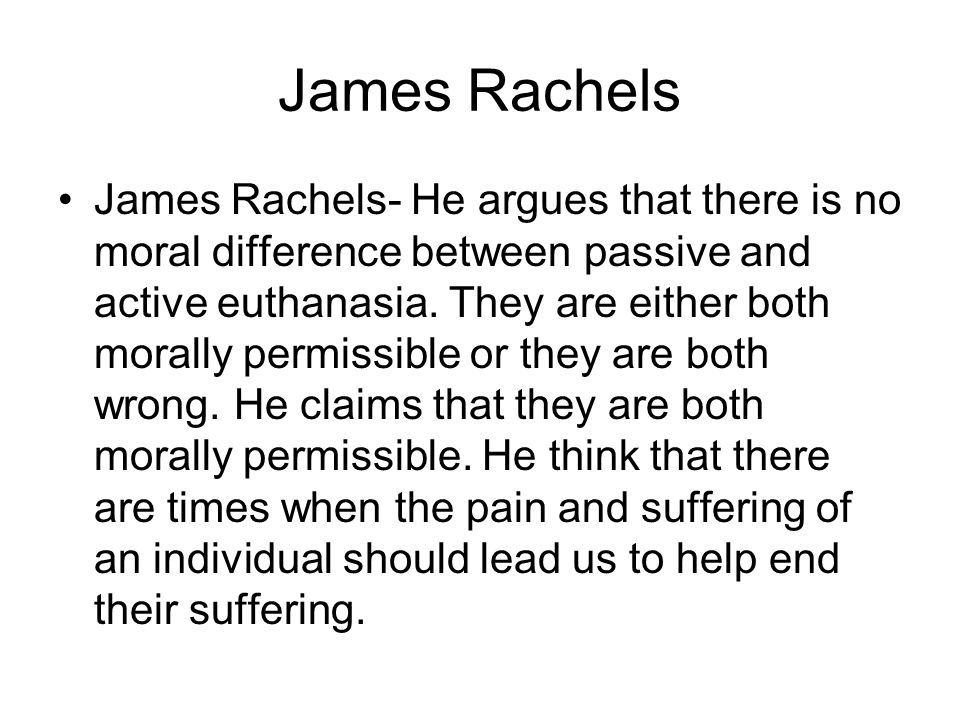 James Rachels James Rachels- He argues that there is no moral difference between passive and active euthanasia. They are either both morally permissib