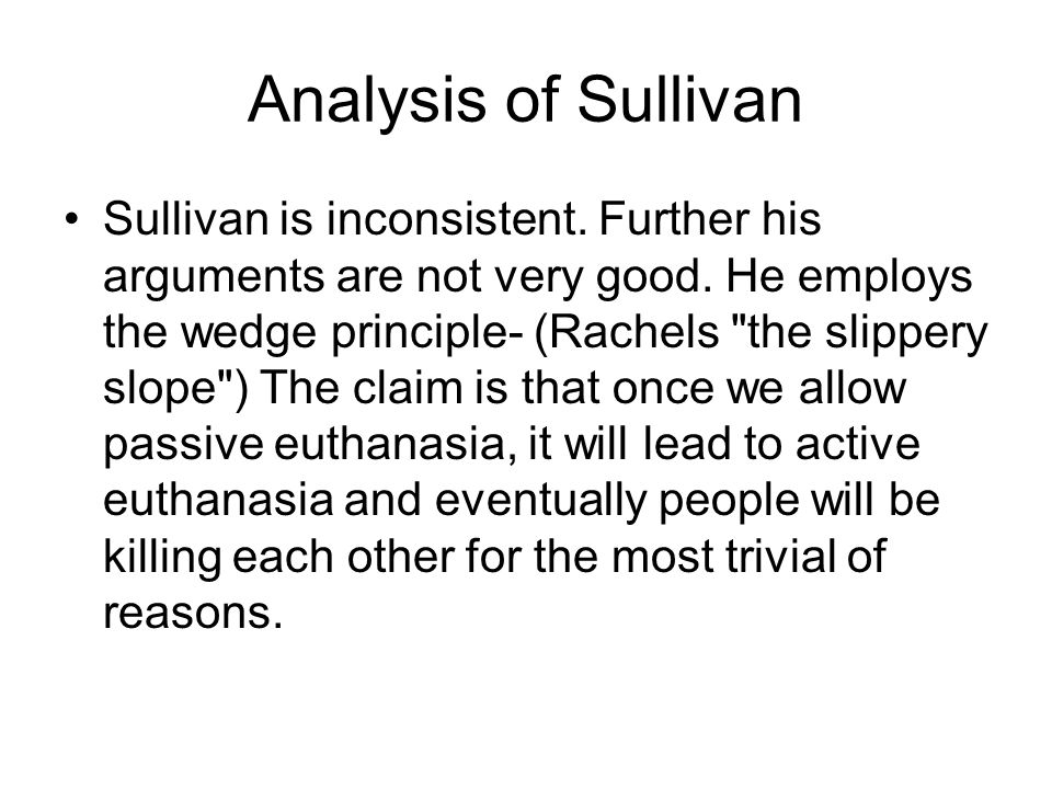 Analysis of Sullivan Sullivan is inconsistent. Further his arguments are not very good. He employs the wedge principle- (Rachels