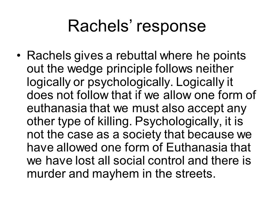 Rachels' response Rachels gives a rebuttal where he points out the wedge principle follows neither logically or psychologically. Logically it does not