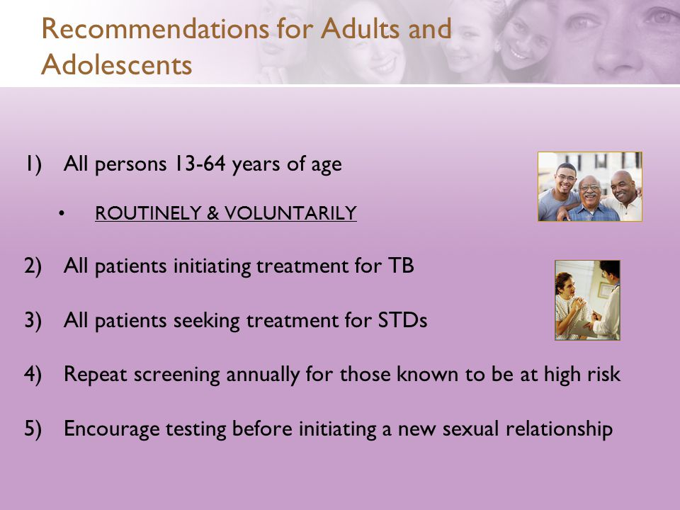 Recommendations for Adults and Adolescents 1)All persons 13-64 years of age ROUTINELY & VOLUNTARILY 2)All patients initiating treatment for TB 3)All patients seeking treatment for STDs 4)Repeat screening annually for those known to be at high risk 5)Encourage testing before initiating a new sexual relationship