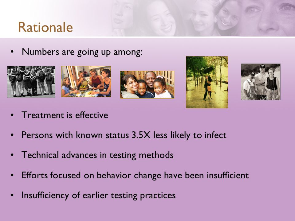 Rationale Treatment is effective Persons with known status 3.5X less likely to infect Technical advances in testing methods Efforts focused on behavior change have been insufficient Insufficiency of earlier testing practices Numbers are going up among: