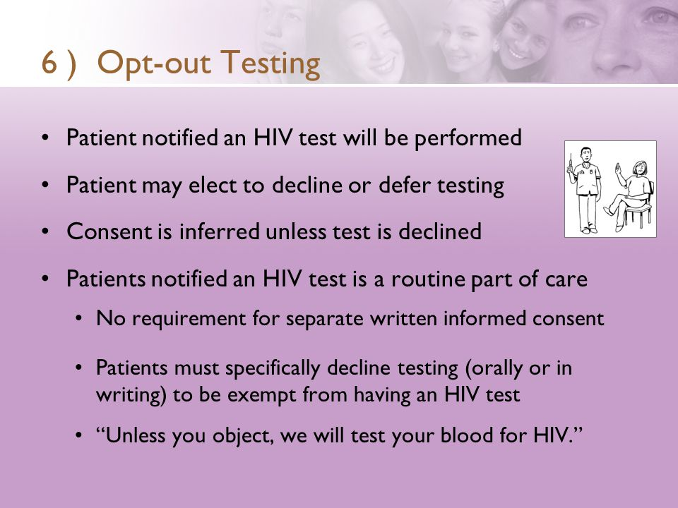 6 ) Opt-out Testing Patient notified an HIV test will be performed Patient may elect to decline or defer testing Consent is inferred unless test is declined Patients notified an HIV test is a routine part of care No requirement for separate written informed consent Patients must specifically decline testing (orally or in writing) to be exempt from having an HIV test Unless you object, we will test your blood for HIV.